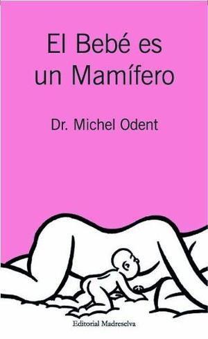 El Bebé Es Un Mamífero Michel Odent Maternidad Madreselva
